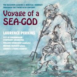 Voyage of a Sea-God: The Bassoon Leading a Musical Journey Through the Twentieth Century by Laurence Perkins ,   City of Birmingham Symphony Orchestra ,   William Goodchild ,   Michael Hancock ,   Carducci String Quartet